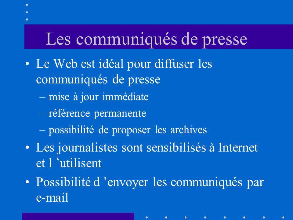 Les communiqués de presse Le Web est idéal pour diffuser les communiqués de presse –mise à jour immédiate –référence permanente –possibilité de proposer les archives Les journalistes sont sensibilisés à Internet et l utilisent Possibilité d envoyer les communiqués par e-mail