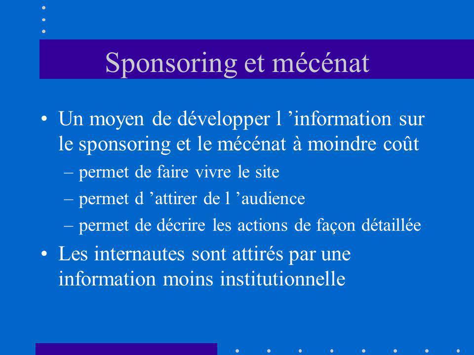 Sponsoring et mécénat Un moyen de développer l information sur le sponsoring et le mécénat à moindre coût –permet de faire vivre le site –permet d attirer de l audience –permet de décrire les actions de façon détaillée Les internautes sont attirés par une information moins institutionnelle
