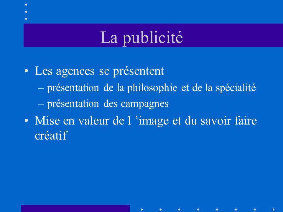 La publicité Les agences se présentent –présentation de la philosophie et de la spécialité –présentation des campagnes Mise en valeur de l image et du savoir faire créatif