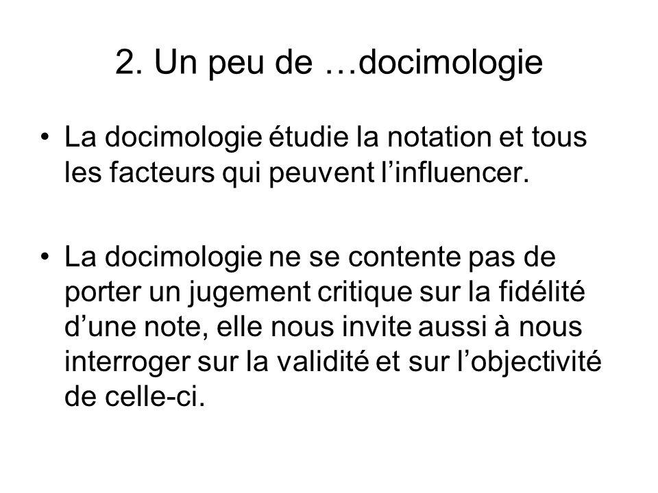 2. Un peu de …docimologie La docimologie étudie la notation et tous les facteurs qui peuvent linfluencer. La docimologie ne se contente pas de porter
