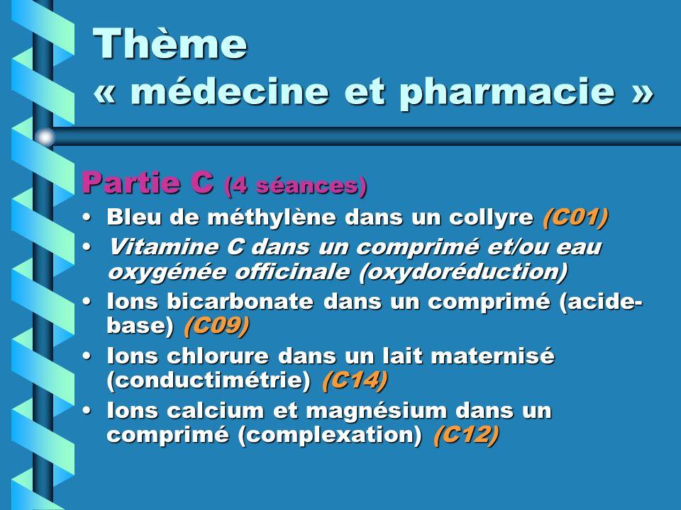 Thème « médecine et pharmacie » Partie C (4 séances) Bleu de méthylène dans un collyre (C01)Bleu de méthylène dans un collyre (C01) Vitamine C dans un comprimé et/ou eau oxygénée officinale (oxydoréduction)Vitamine C dans un comprimé et/ou eau oxygénée officinale (oxydoréduction) Ions bicarbonate dans un comprimé (acide- base) (C09)Ions bicarbonate dans un comprimé (acide- base) (C09) Ions chlorure dans un lait maternisé (conductimétrie) (C14)Ions chlorure dans un lait maternisé (conductimétrie) (C14) Ions calcium et magnésium dans un comprimé (complexation) (C12)Ions calcium et magnésium dans un comprimé (complexation) (C12)