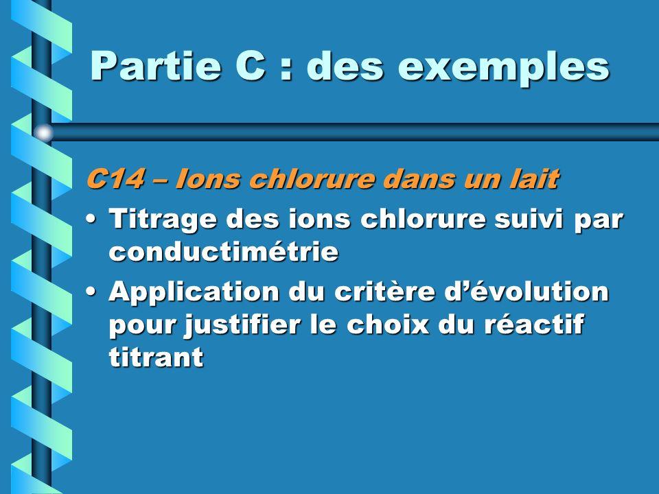 Partie C : des exemples C14 – Ions chlorure dans un lait Titrage des ions chlorure suivi par conductimétrieTitrage des ions chlorure suivi par conductimétrie Application du critère dévolution pour justifier le choix du réactif titrantApplication du critère dévolution pour justifier le choix du réactif titrant