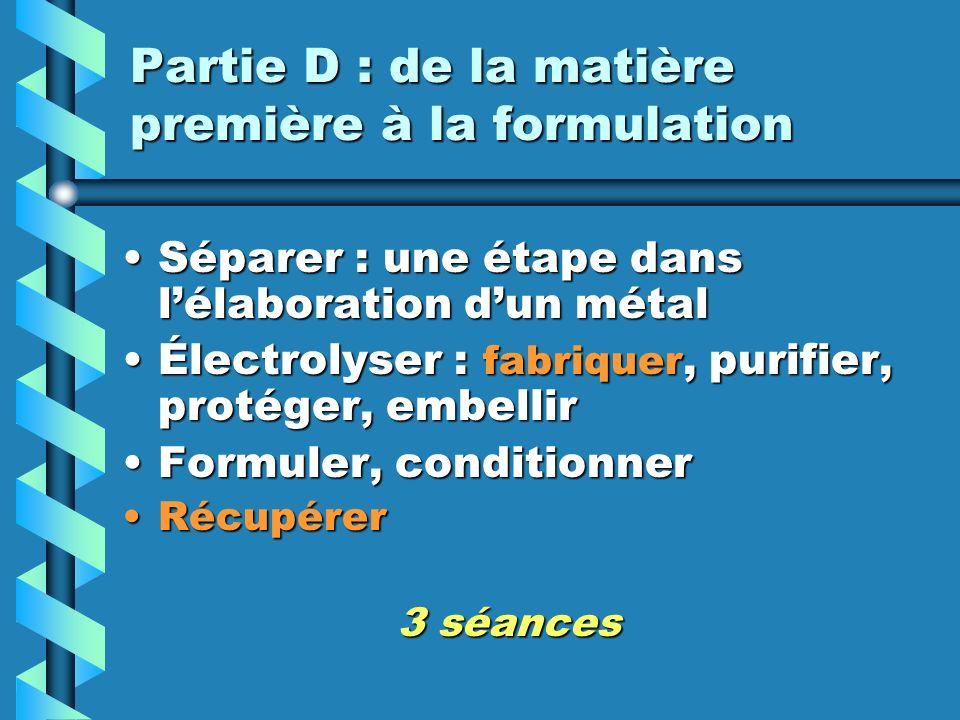 Partie D : de la matière première à la formulation Séparer : une étape dans lélaboration dun métalSéparer : une étape dans lélaboration dun métal Électrolyser : fabriquer, purifier, protéger, embellirÉlectrolyser : fabriquer, purifier, protéger, embellir Formuler, conditionnerFormuler, conditionner RécupérerRécupérer 3 séances