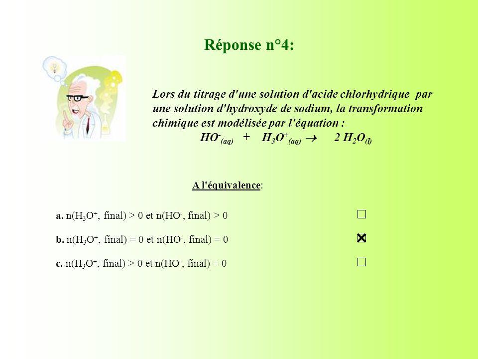 A l'équivalence: Réponse n°4: a. n(H 3 O +, final) > 0 et n(HO -, final) > 0 b. n(H 3 O +, final) = 0 et n(HO -, final) = 0 c. n(H 3 O +, final) > 0 e