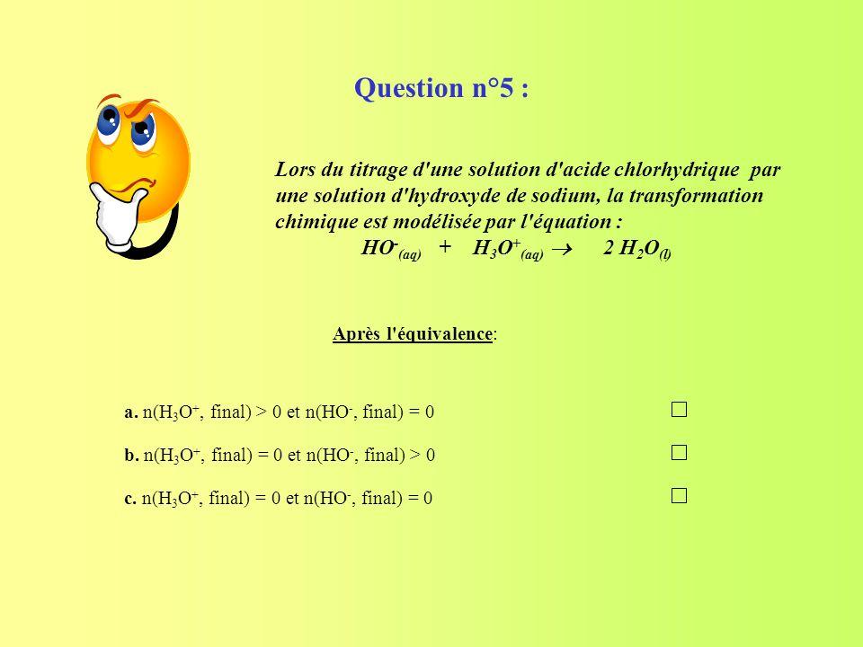 a. n(H 3 O +, final) > 0 et n(HO -, final) = 0 b. n(H 3 O +, final) = 0 et n(HO -, final) > 0 c. n(H 3 O +, final) = 0 et n(HO -, final) = 0 Après l'é