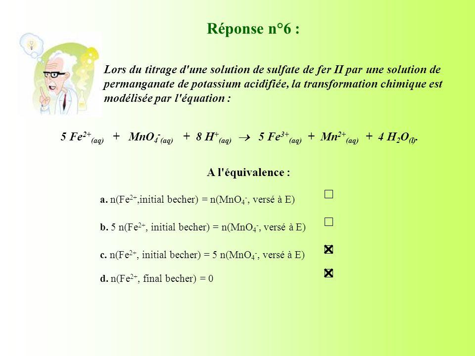 A l'équivalence : 5 Fe 2+ (aq) + MnO 4 - (aq) + 8 H + (aq) 5 Fe 3+ (aq) + Mn 2+ (aq) + 4 H 2 O (l). Réponse n°6 : Lors du titrage d'une solution de su