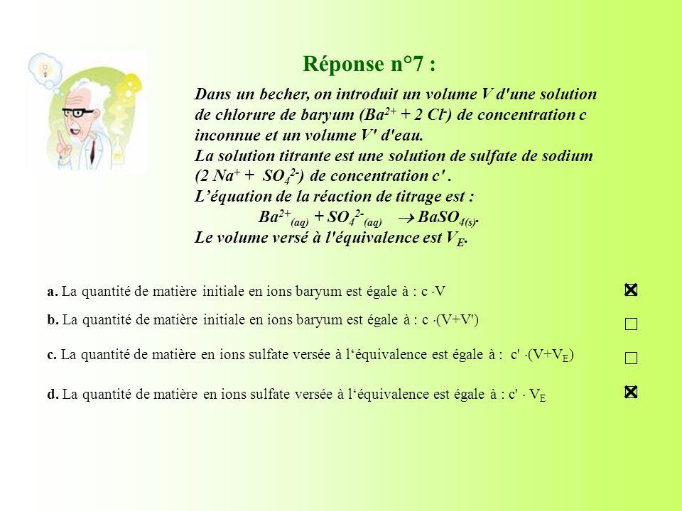 Réponse n°7 : a. La quantité de matière initiale en ions baryum est égale à : c V b. La quantité de matière initiale en ions baryum est égale à : c (V