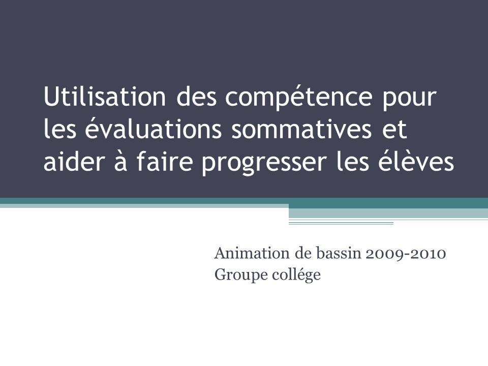 Utilisation des compétence pour les évaluations sommatives et aider à faire progresser les élèves Animation de bassin 2009-2010 Groupe collége