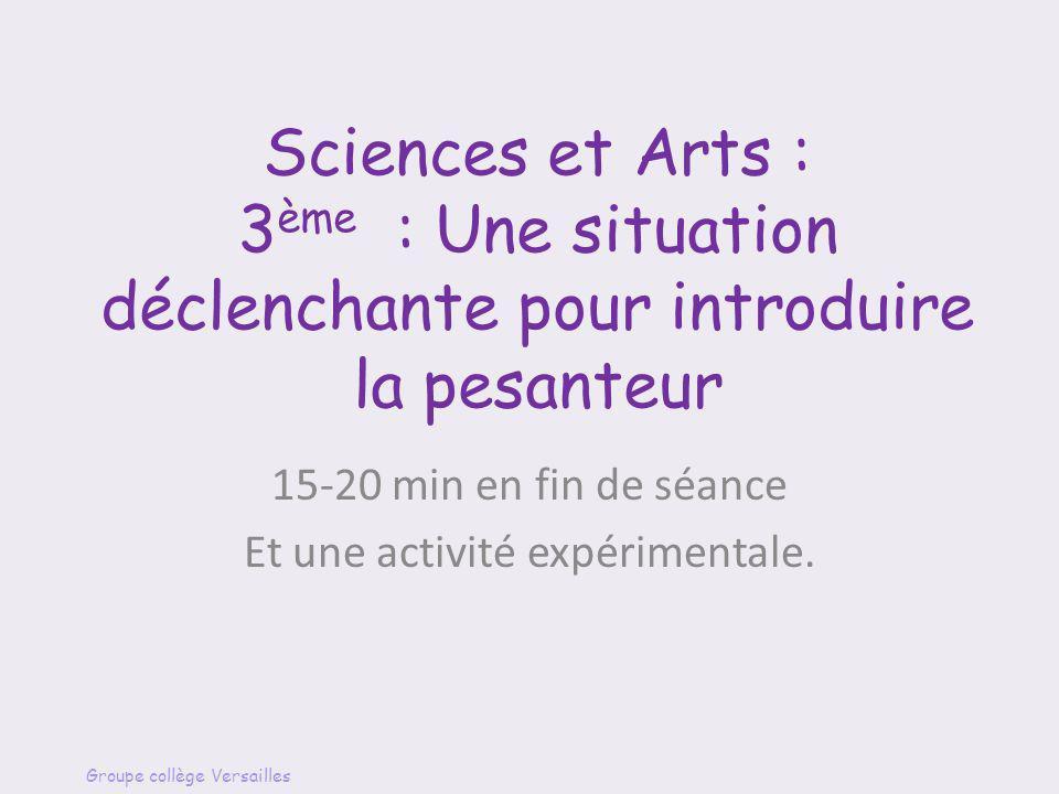Sciences et Arts : 3 ème : Une situation déclenchante pour introduire la pesanteur 15-20 min en fin de séance Et une activité expérimentale. Groupe co