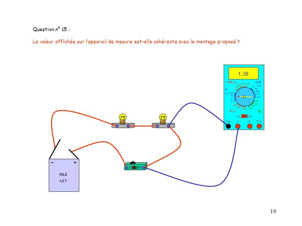 19 PILE 4,5 V + - 10 A 1. 38 Com mA DC A OffOn 10A 2A 200 20 V 2 V AC mA AC V DC 2M 20k 2k 200 0.2 2 200 20 2 0.2 2 20 200 10A 2A 200 20 Question n° 1