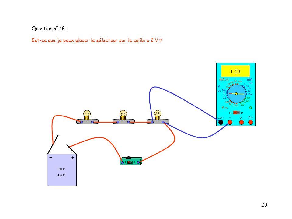 20 PILE 4,5 V + - 10 A 1. 53 Com mA DC A OffOn 10A 2A 200 20 V 2 V AC mA AC V DC 2M 20k 2k 200 0.2 2 200 20 2 0.2 2 20 200 10A 2A 200 20 Question n° 1