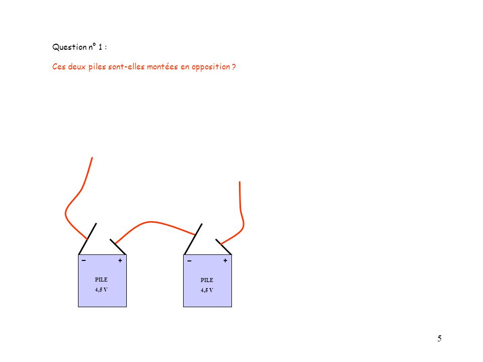 5 PILE 4,5 V + - Question n° 1 : Ces deux piles sont-elles montées en opposition ? PILE 4,5 V + -