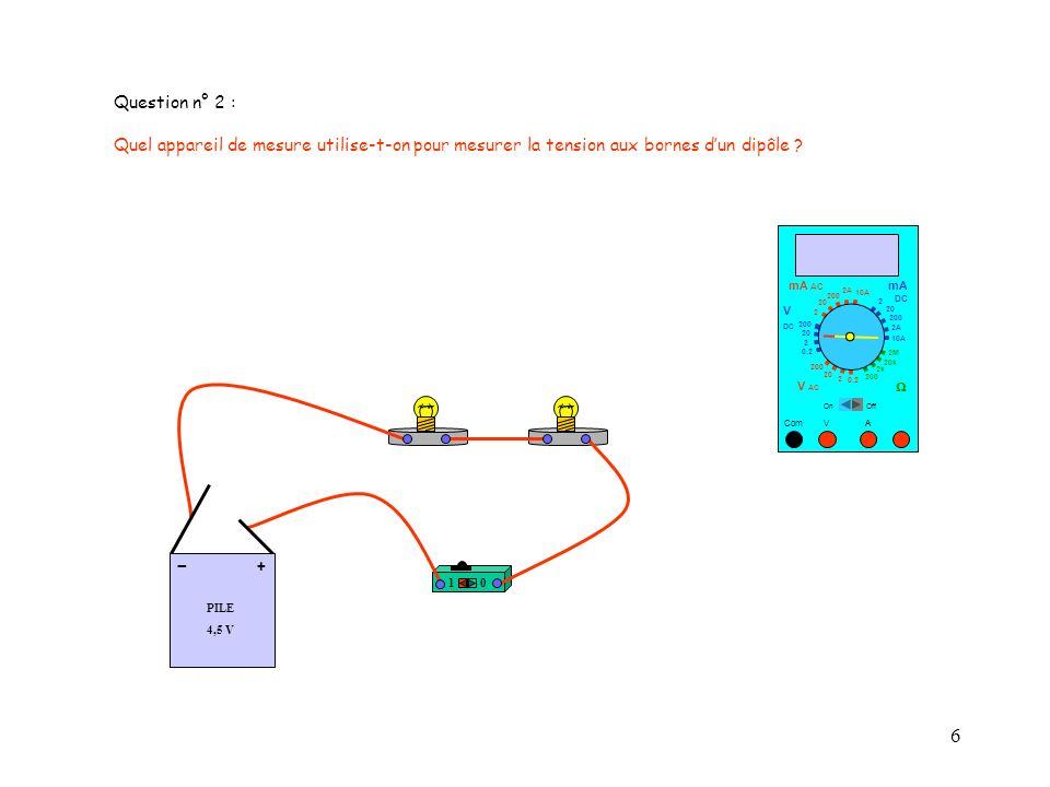 6 Question n° 2 : Quel appareil de mesure utilise-t-on pour mesurer la tension aux bornes dun dipôle ? 10 PILE 4,5 V + - 10 A Com mA DC A OffOn 10A 2A