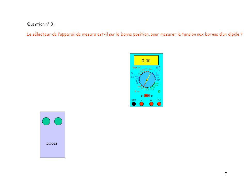 7 DIPOLE 10 A Com mA DC A OffOn 10A 2A 200 20 V 2 V AC mA AC V DC 2M 20k 2k 200 0.2 2 200 20 2 0.2 2 20 200 10A 2A 200 20 0. 00 Question n° 3 : Le sél