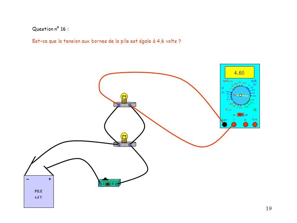 19 Question n° 16 : Est-ce que la tension aux bornes de la pile est égale à 4,6 volts .