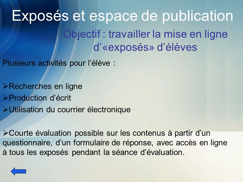 Exposés et espace de publication Objectif : travailler la mise en ligne d«exposés» délèves Plusieurs activités pour lélève : Recherches en ligne Produ