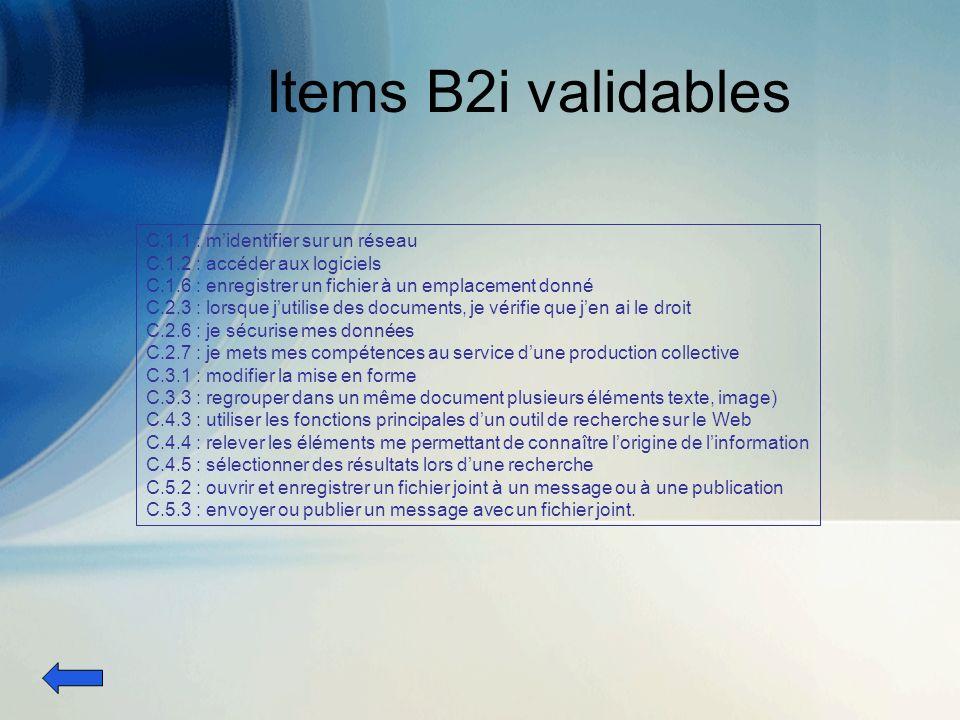 Items B2i validables C.1.1 : midentifier sur un réseau C.1.2 : accéder aux logiciels C.1.6 : enregistrer un fichier à un emplacement donné C.2.3 : lorsque jutilise des documents, je vérifie que jen ai le droit C.2.6 : je sécurise mes données C.2.7 : je mets mes compétences au service dune production collective C.3.1 : modifier la mise en forme C.3.3 : regrouper dans un même document plusieurs éléments texte, image) C.4.3 : utiliser les fonctions principales dun outil de recherche sur le Web C.4.4 : relever les éléments me permettant de connaître lorigine de linformation C.4.5 : sélectionner des résultats lors dune recherche C.5.2 : ouvrir et enregistrer un fichier joint à un message ou à une publication C.5.3 : envoyer ou publier un message avec un fichier joint.