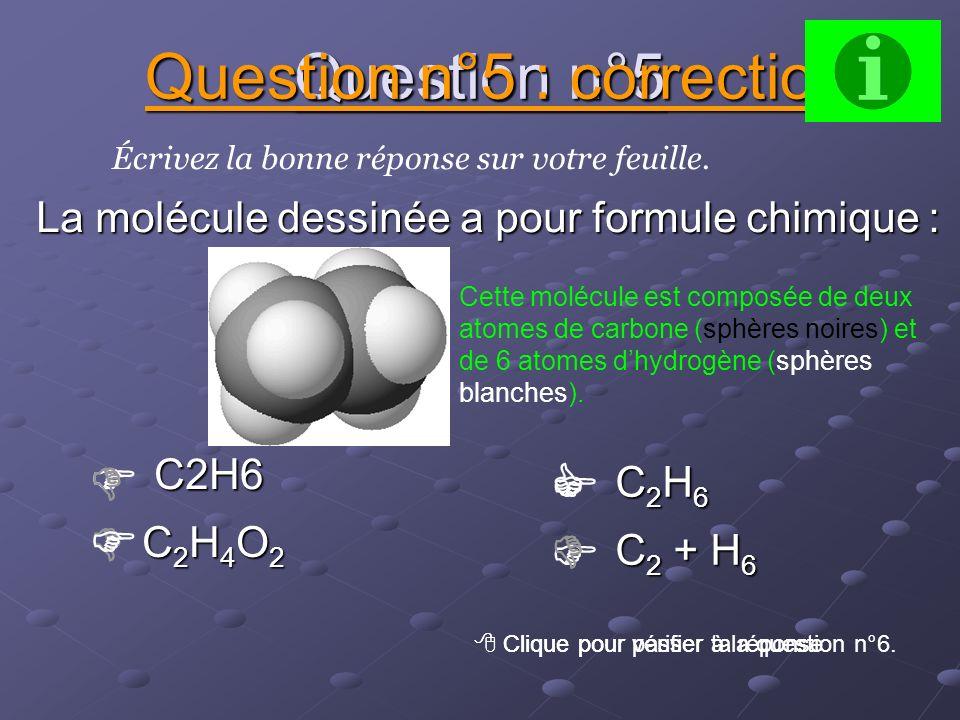 Question n°4 C 4 H 10 C 4 H 10 Écrivez la bonne réponse sur votre feuille. Question n°4 : correction Clique pour vérifier ta réponse. Clique pour pass