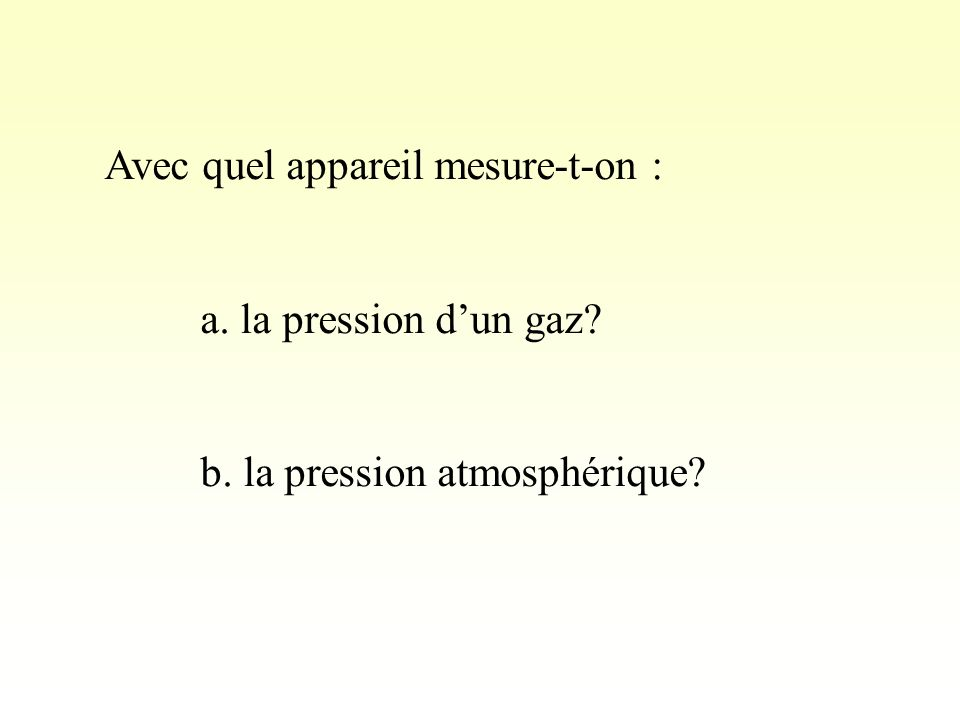 Avec quel appareil mesure-t-on : a. la pression dun gaz? b. la pression atmosphérique?