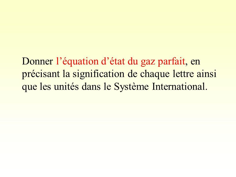 Donner léquation détat du gaz parfait, en précisant la signification de chaque lettre ainsi que les unités dans le Système International.