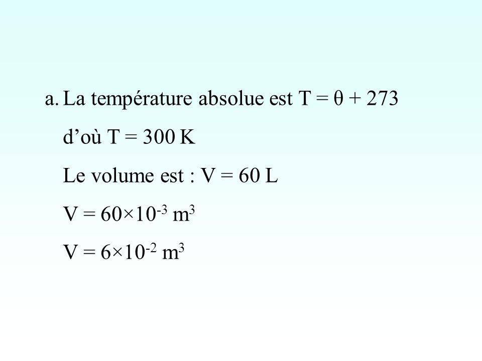 a.La température absolue est T = θ + 273 doù T = 300 K Le volume est : V = 60 L V = 60×10 -3 m 3 V = 6×10 -2 m 3