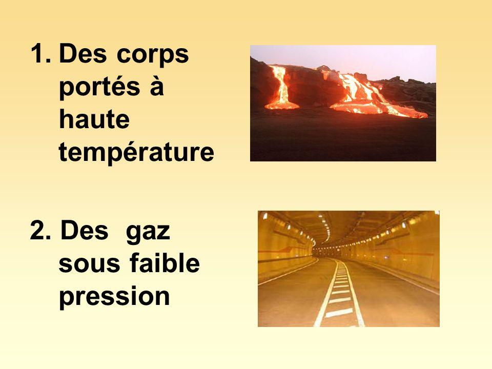 1.Des corps portés à haute température 2. Des gaz sous faible pression