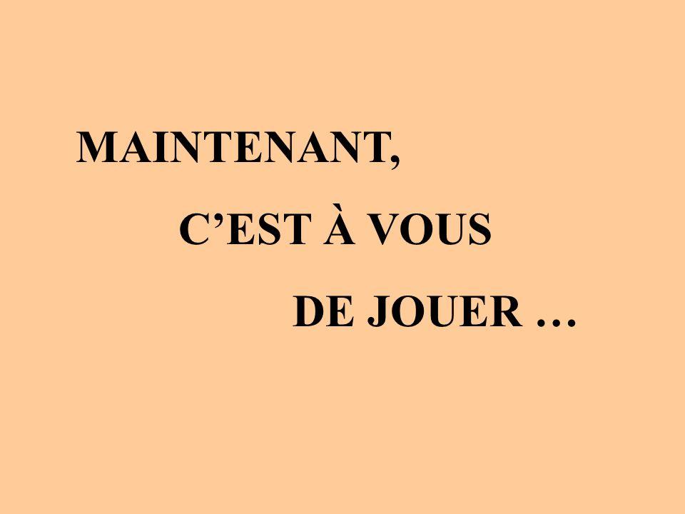 MAINTENANT, CEST À VOUS DE JOUER …