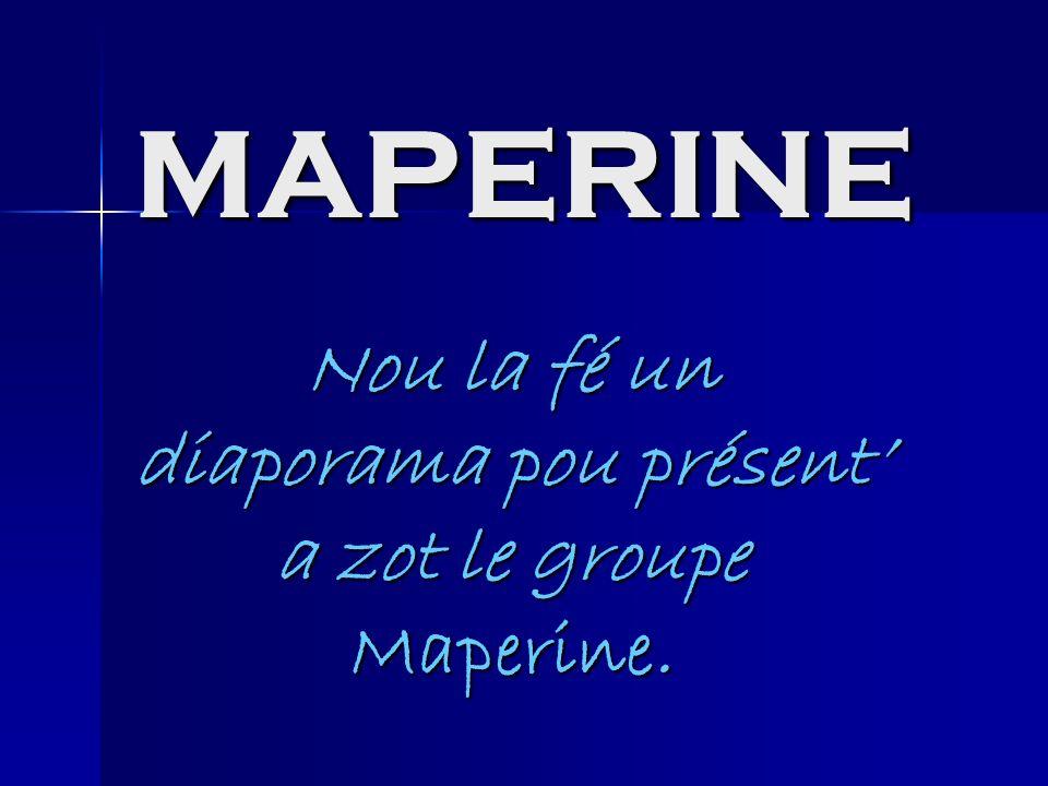 MAPERINE Nou la fé un diaporama pou présent a zot le groupe Maperine.