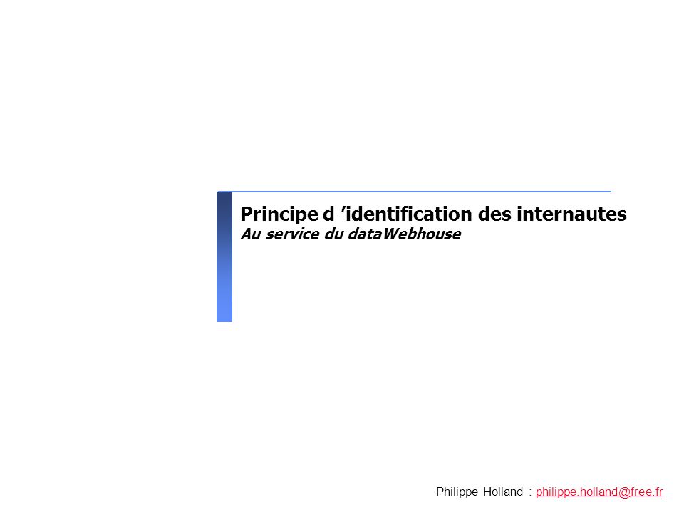 Principe d identification des internautes Au service du dataWebhouse Philippe Holland : philippe.holland@free.frphilippe.holland@free.fr