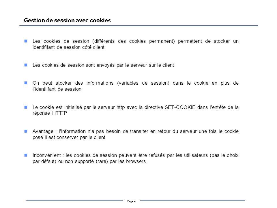Page 4 Gestion de session avec cookies Les cookies de session (différents des cookies permanent) permettent de stocker un identififant de session côté client Les cookies de session sont envoyés par le serveur sur le client On peut stocker des informations (variables de session) dans le cookie en plus de lidentiifant de session Le cookie est initialisé par le serveur http avec la directive SET-COOKIE dans lentête de la réponse HTT¨P Avantage : linformation na pas besoin de transiter en retour du serveur une fois le cookie posé il est conserver par le client Inconvénient : les cookies de session peuvent être refusés par les utilisateurs (pas le choix par défaut) ou non supporté (rare) par les browsers.