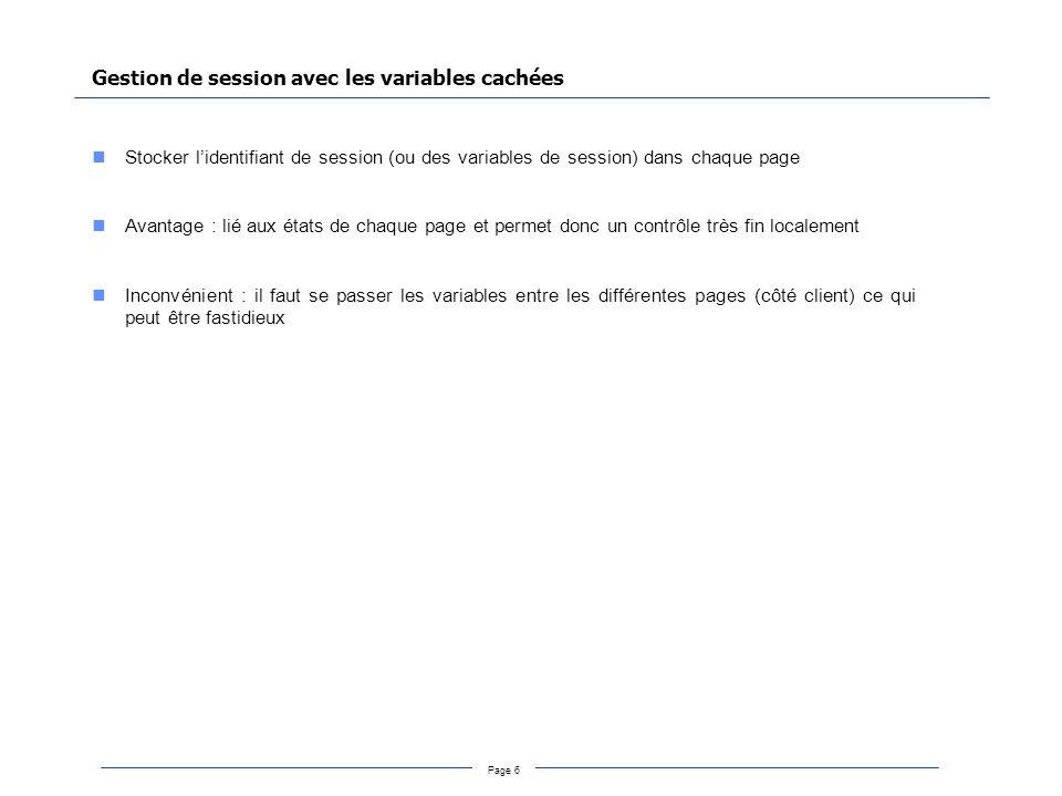 Page 6 Gestion de session avec les variables cachées Stocker lidentifiant de session (ou des variables de session) dans chaque page Avantage : lié aux états de chaque page et permet donc un contrôle très fin localement Inconvénient : il faut se passer les variables entre les différentes pages (côté client) ce qui peut être fastidieux