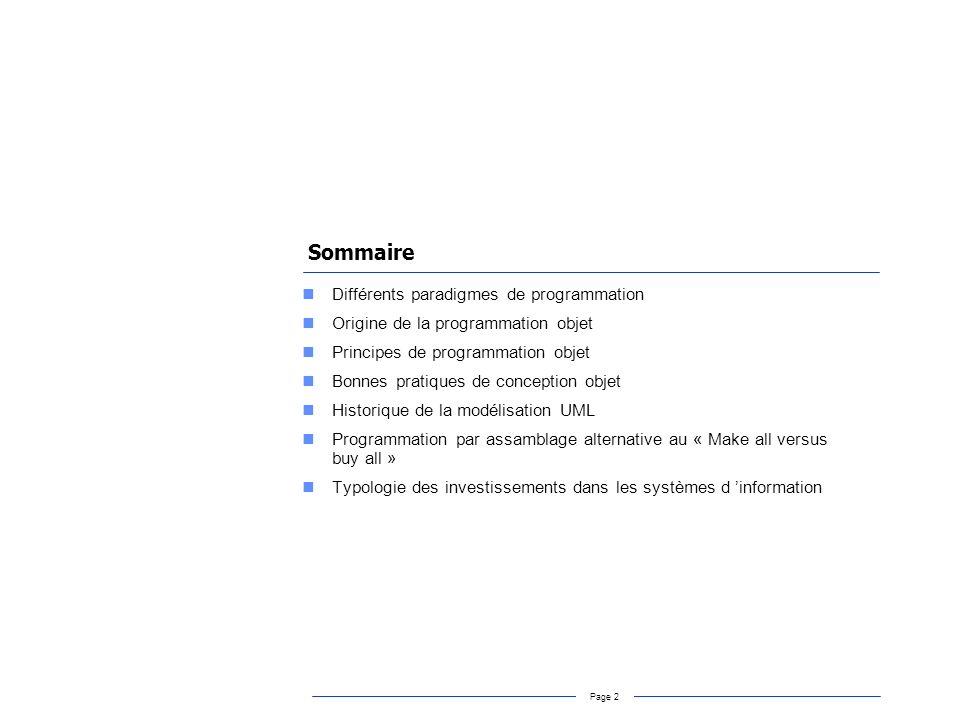 Page 3 Différents paradigmes de programmation Programmation procédurale : –Un programme est vu comme un ensemble dinstructions qui manipulent un ensemble de données –Exemples : Fortran, Pascal, C Programmation fonctionnelle : –Un programme est vu comme léquivalent informatique dune fonction mathématique qui associe à des valeurs dentrée des valeurs de sorties –Exemples : Lisp Programmation logique : –Un programme est vu comme un raisonnement logique dont lexécution est une preuve de la déductibilité dune formule logique.