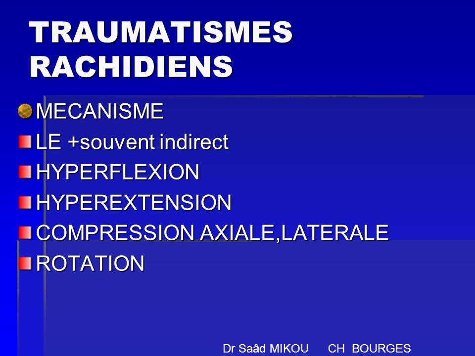 TRAUMATISMES RACHIDIENS MECANISME LE +souvent indirect HYPERFLEXIONHYPEREXTENSION COMPRESSION AXIALE,LATERALE ROTATION Dr Saâd MIKOU CH BOURGES