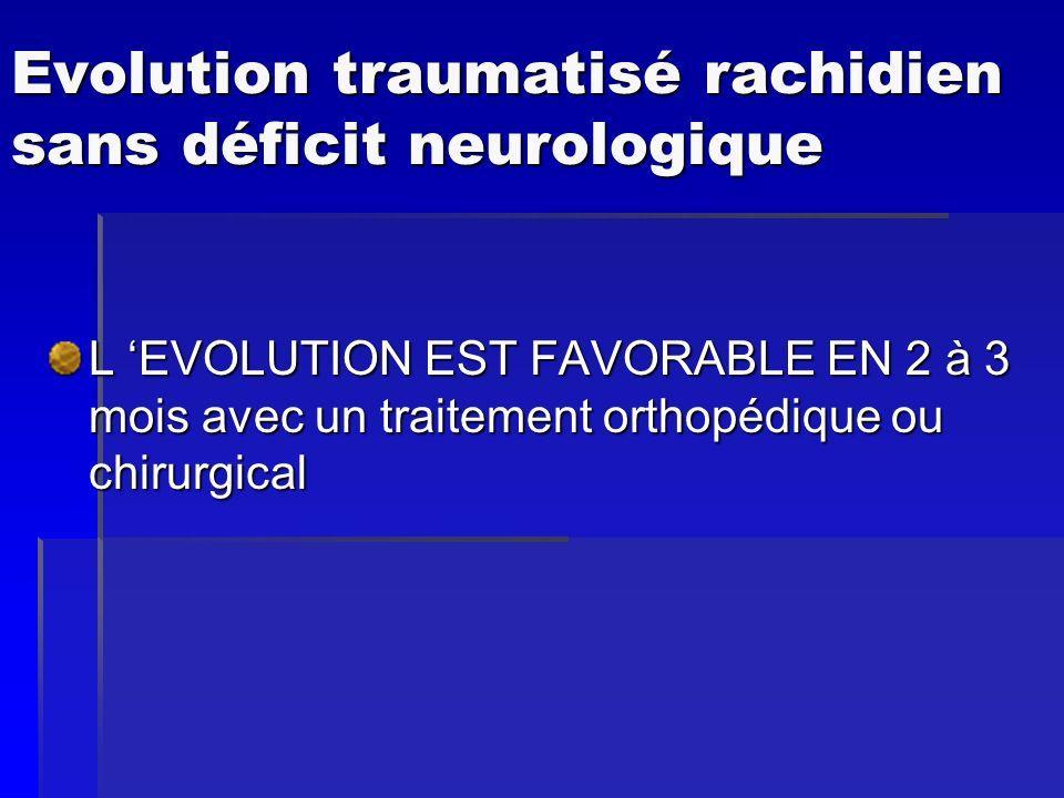 Evolution traumatisé rachidien sans déficit neurologique L EVOLUTION EST FAVORABLE EN 2 à 3 mois avec un traitement orthopédique ou chirurgical