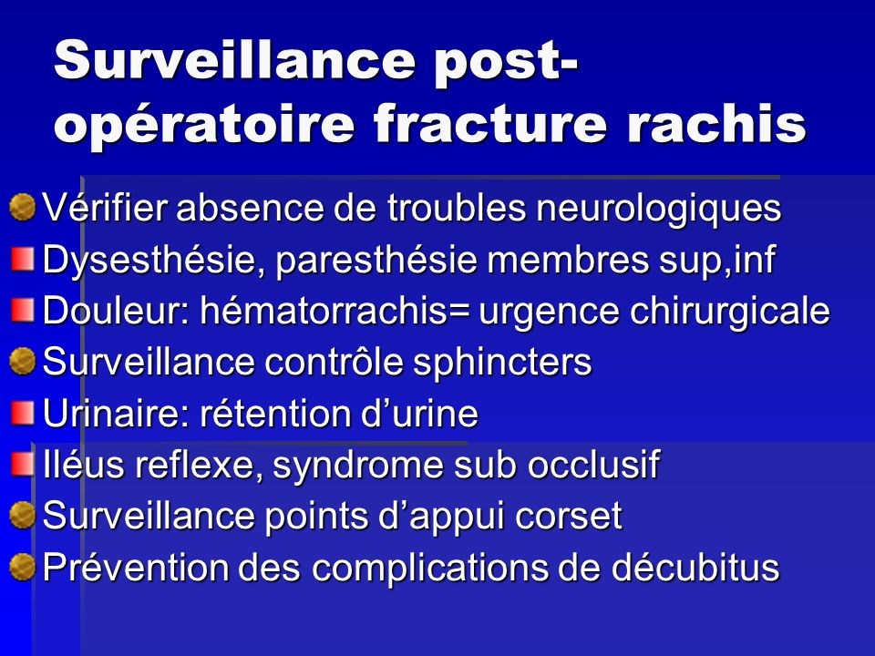 Surveillance post- opératoire fracture rachis Vérifier absence de troubles neurologiques Dysesthésie, paresthésie membres sup,inf Douleur: hématorrach