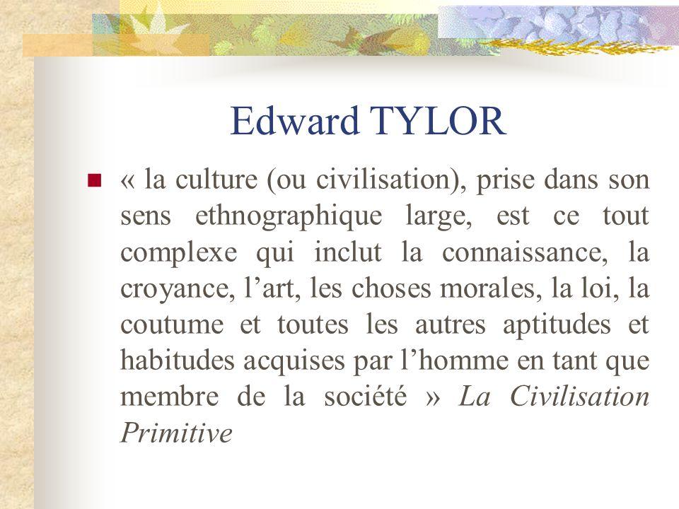 Edward TYLOR « la culture (ou civilisation), prise dans son sens ethnographique large, est ce tout complexe qui inclut la connaissance, la croyance, l
