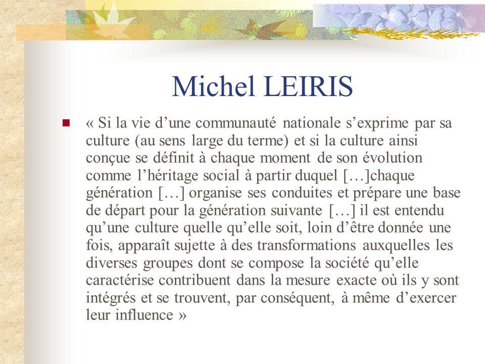 Michel LEIRIS « Si la vie dune communauté nationale sexprime par sa culture (au sens large du terme) et si la culture ainsi conçue se définit à chaque