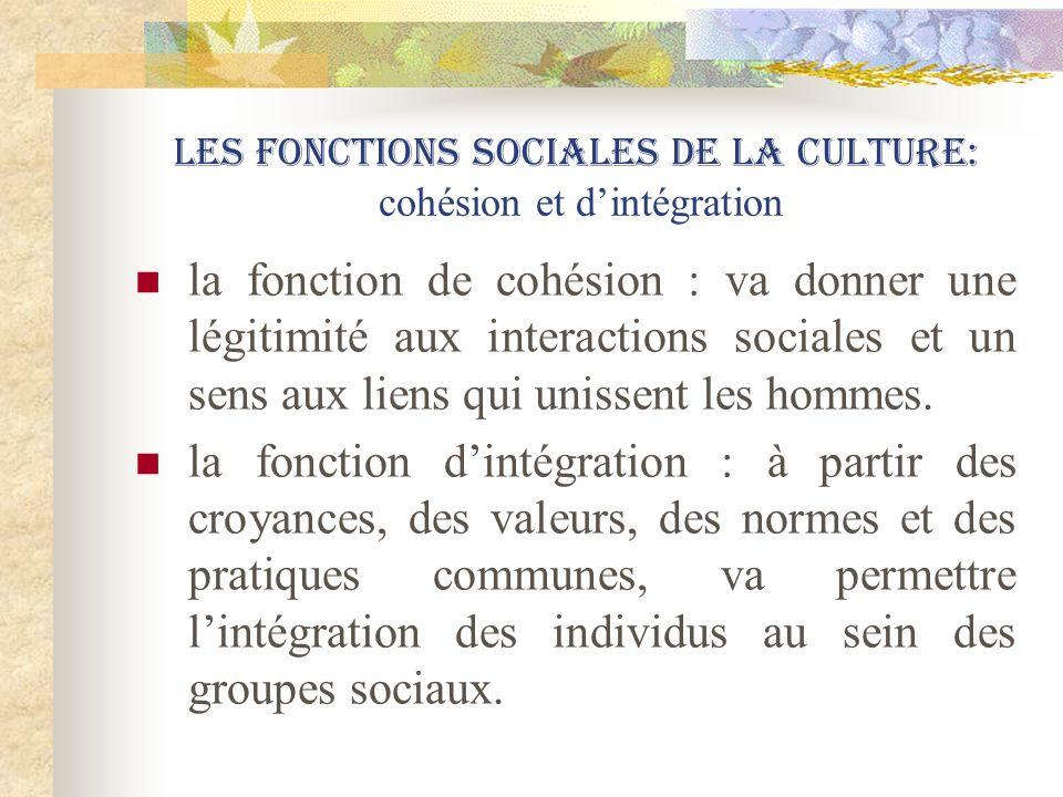 Les fonctions sociales de la culture: cohésion et dintégration la fonction de cohésion : va donner une légitimité aux interactions sociales et un sens