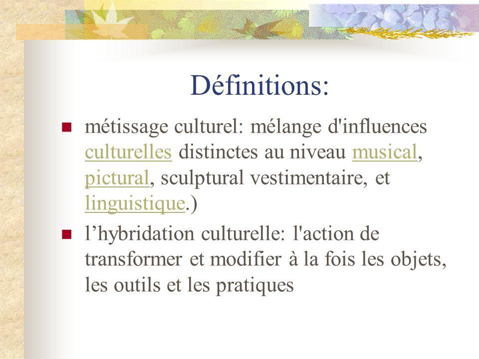 Définitions: métissage culturel: mélange d'influences culturelles distinctes au niveau musical, pictural, sculptural vestimentaire, et linguistique.)