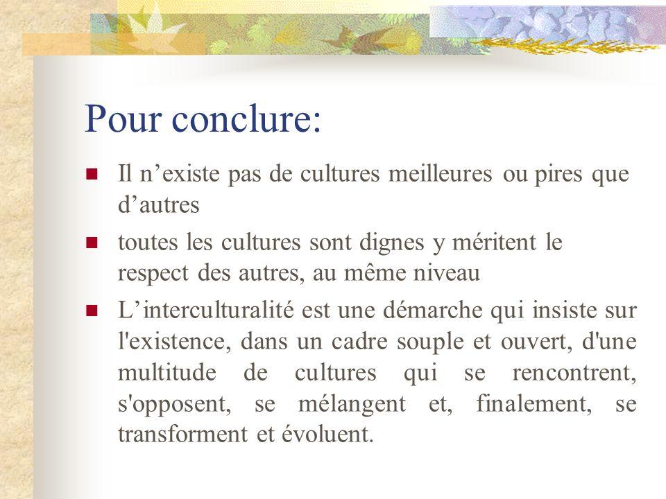Pour conclure: Il nexiste pas de cultures meilleures ou pires que dautres toutes les cultures sont dignes y méritent le respect des autres, au même ni