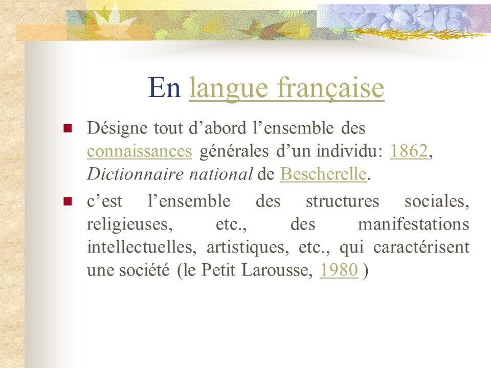 En langue françaiselangue française Désigne tout dabord lensemble des connaissances générales dun individu: 1862, Dictionnaire national de Bescherelle