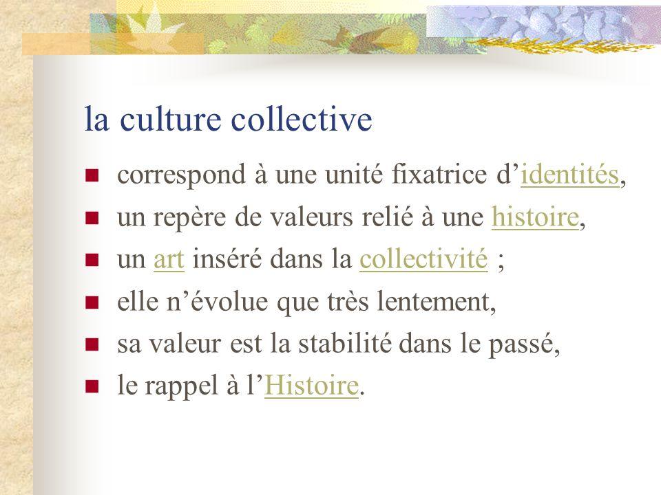 la culture collective correspond à une unité fixatrice didentités,identités un repère de valeurs relié à une histoire,histoire un art inséré dans la c