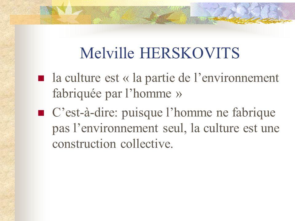 Melville HERSKOVITS la culture est « la partie de lenvironnement fabriquée par lhomme » Cest-à-dire: puisque lhomme ne fabrique pas lenvironnement seu