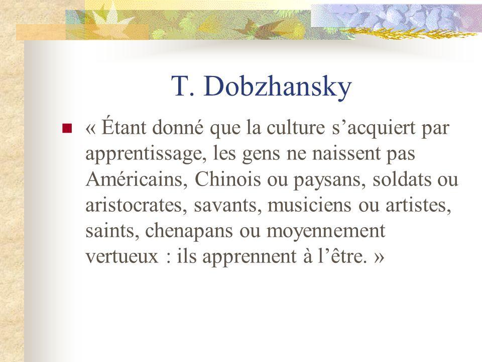 T. Dobzhansky « Étant donné que la culture sacquiert par apprentissage, les gens ne naissent pas Américains, Chinois ou paysans, soldats ou aristocrat