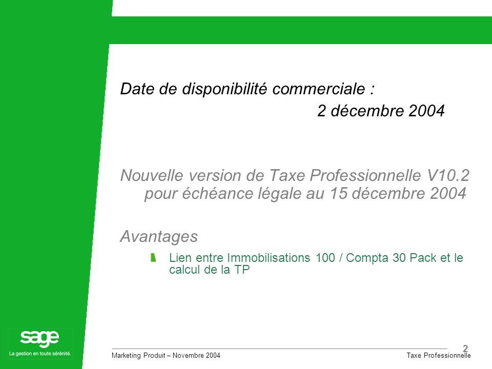 Marketing Produit – Novembre 2004 Taxe Professionnelle 2 Date de disponibilité commerciale : 2 décembre 2004 Nouvelle version de Taxe Professionnelle V10.2 pour échéance légale au 15 décembre 2004 Avantages Lien entre Immobilisations 100 / Compta 30 Pack et le calcul de la TP