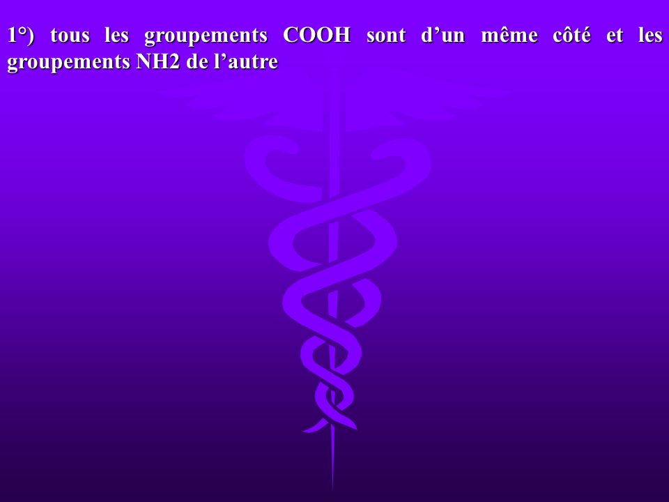 1°) tous les groupements COOH sont dun même côté et les groupements NH2 de lautre
