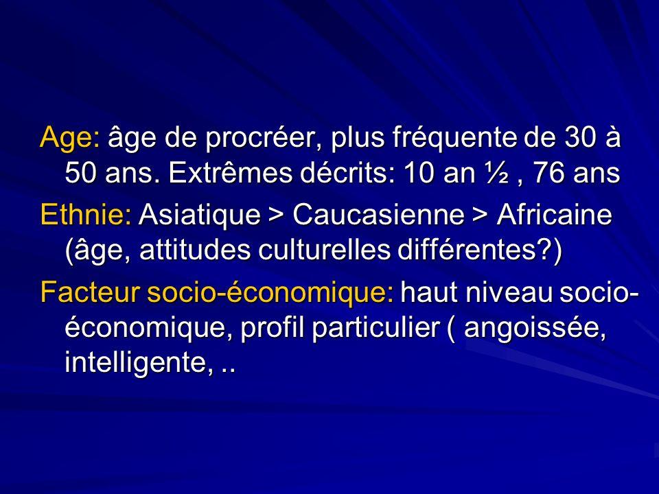 Age: âge de procréer, plus fréquente de 30 à 50 ans. Extrêmes décrits: 10 an ½, 76 ans Ethnie: Asiatique > Caucasienne > Africaine (âge, attitudes cul