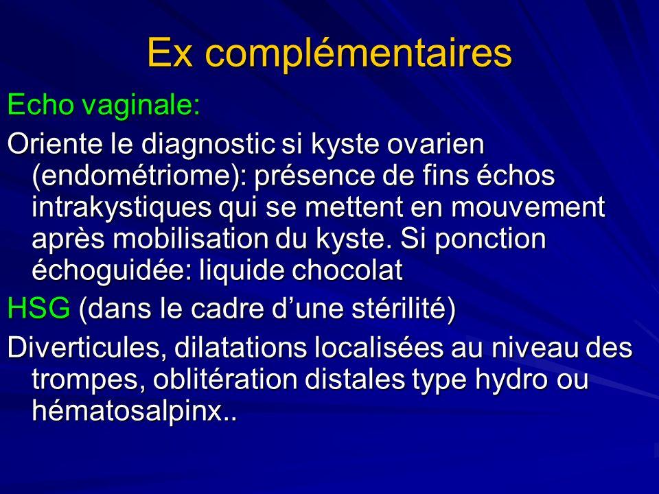 Ex complémentaires Echo vaginale: Oriente le diagnostic si kyste ovarien (endométriome): présence de fins échos intrakystiques qui se mettent en mouve