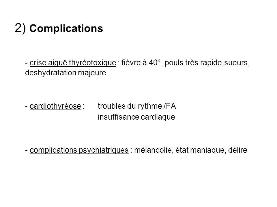 2) Complications - crise aiguë thyréotoxique : fièvre à 40°, pouls très rapide,sueurs, deshydratation majeure - cardiothyréose :troubles du rythme /FA insuffisance cardiaque - complications psychiatriques : mélancolie, état maniaque, délire