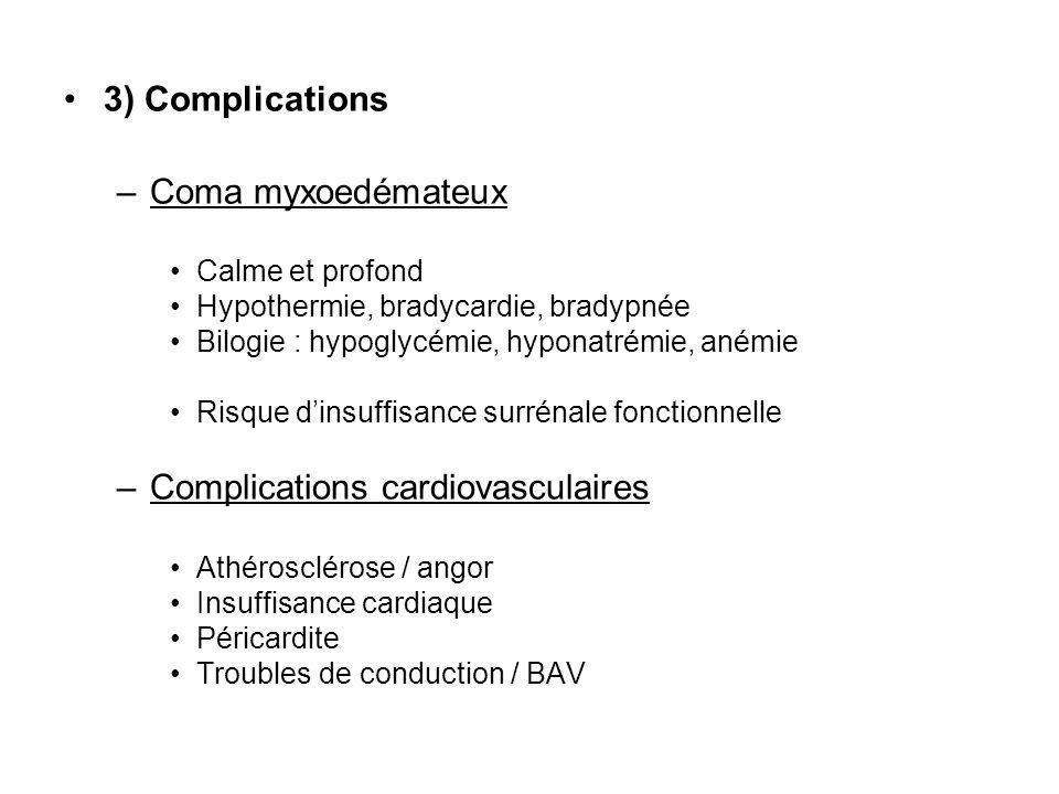 3) Complications –Coma myxoedémateux Calme et profond Hypothermie, bradycardie, bradypnée Bilogie : hypoglycémie, hyponatrémie, anémie Risque dinsuffisance surrénale fonctionnelle –Complications cardiovasculaires Athérosclérose / angor Insuffisance cardiaque Péricardite Troubles de conduction / BAV